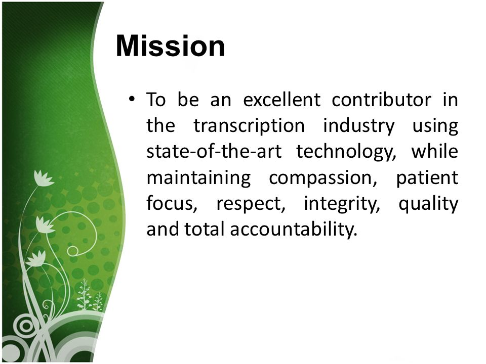 Mission To be an excellent contributor in the transcription industry using state-of-the-art technology, while maintaining compassion, patient focus, respect, integrity, quality and total accountability.