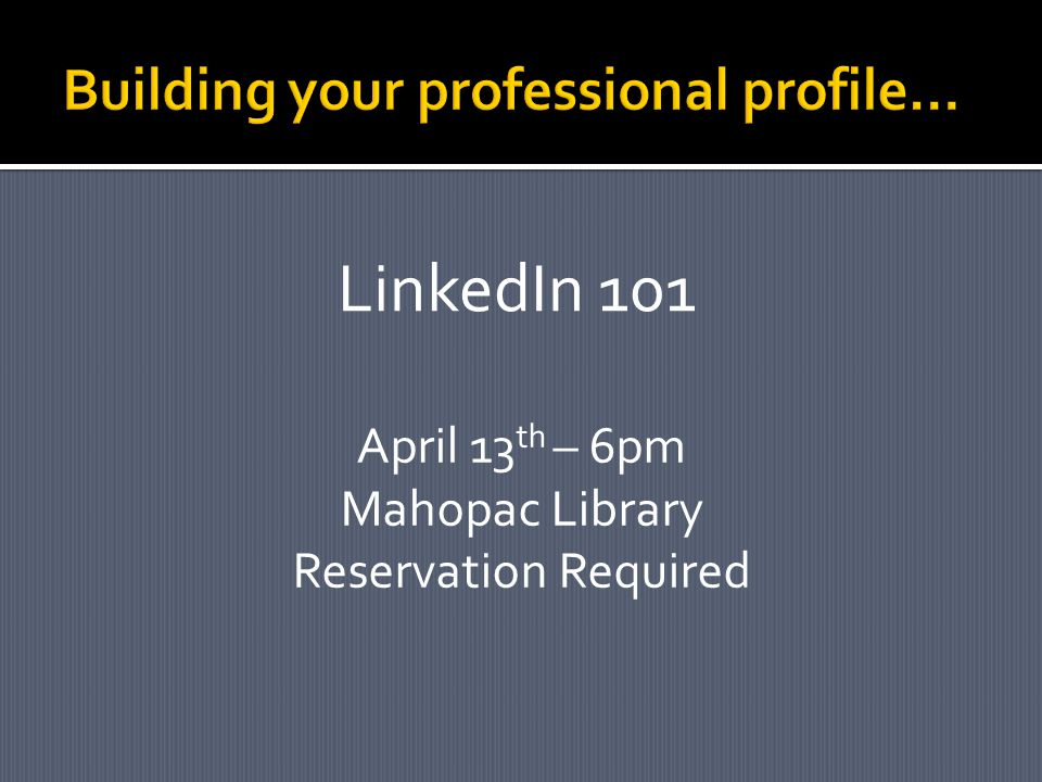 LinkedIn 101 April 13 th – 6pm Mahopac Library Reservation Required