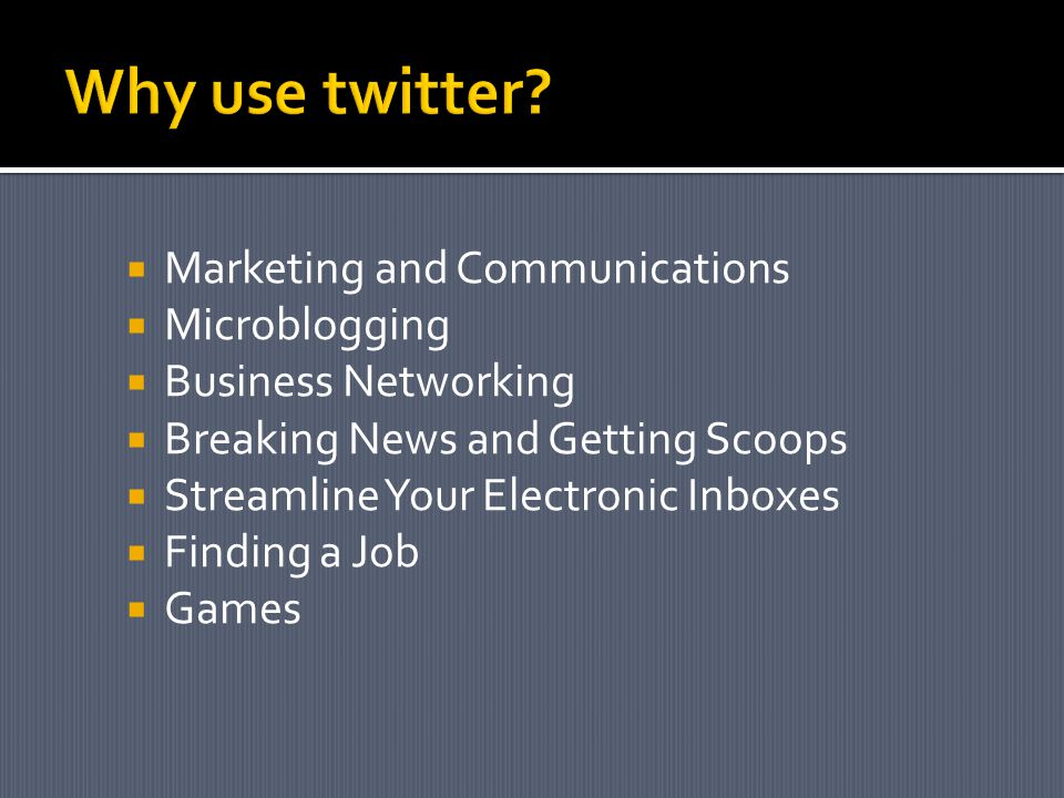 Marketing and Communications Microblogging Business Networking Breaking News and Getting Scoops Streamline Your Electronic Inboxes Finding a Job Games