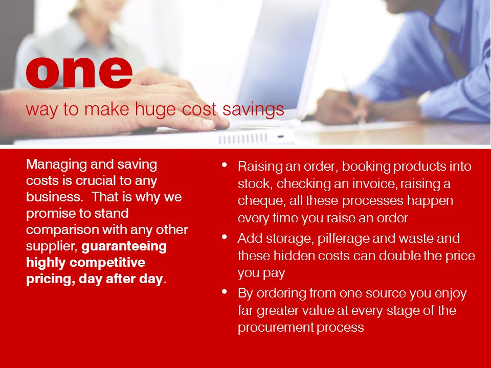 Raising an order, booking products into stock, checking an invoice, raising a cheque, all these processes happen every time you raise an order Add storage, pilferage and waste and these hidden costs can double the price you pay By ordering from one source you enjoy far greater value at every stage of the procurement process Managing and saving costs is crucial to any business.