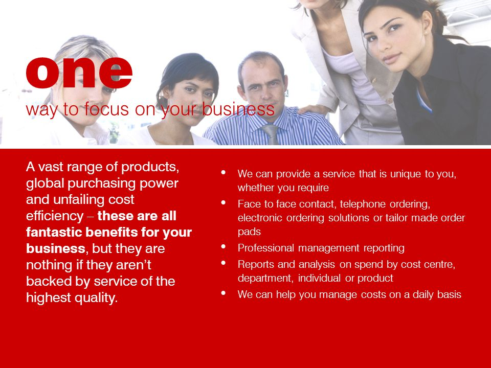 We can provide a service that is unique to you, whether you require Face to face contact, telephone ordering, electronic ordering solutions or tailor made order pads Professional management reporting Reports and analysis on spend by cost centre, department, individual or product We can help you manage costs on a daily basis way to focus on your business A vast range of products, global purchasing power and unfailing cost efficiency – these are all fantastic benefits for your business, but they are nothing if they arent backed by service of the highest quality.