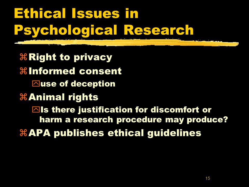 15 Ethical Issues in Psychological Research zRight to privacy zInformed consent yuse of deception zAnimal rights yIs there justification for discomfort or harm a research procedure may produce.