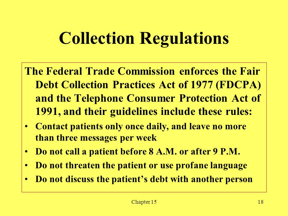 Chapter 1518 Collection Regulations The Federal Trade Commission enforces the Fair Debt Collection Practices Act of 1977 (FDCPA) and the Telephone Con