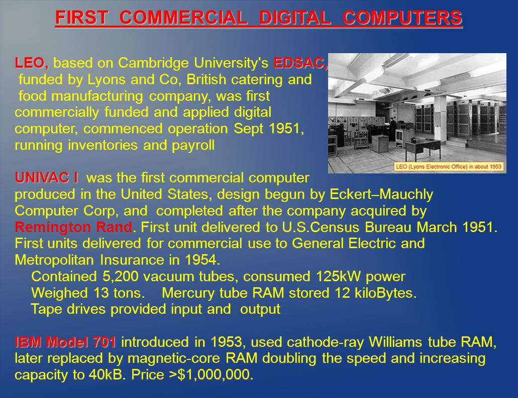 LEO, EDSAC, LEO, based on Cambridge University s EDSAC, funded by Lyons and Co, British catering and food manufacturing company, was first commercially funded and applied digital computer, commenced operation Sept 1951, running inventories and payroll UNIVAC I UNIVAC I was the first commercial computer produced in the United States, design begun by Eckert–Mauchly Computer Corp, and completed after the company acquired by Remington Rand.