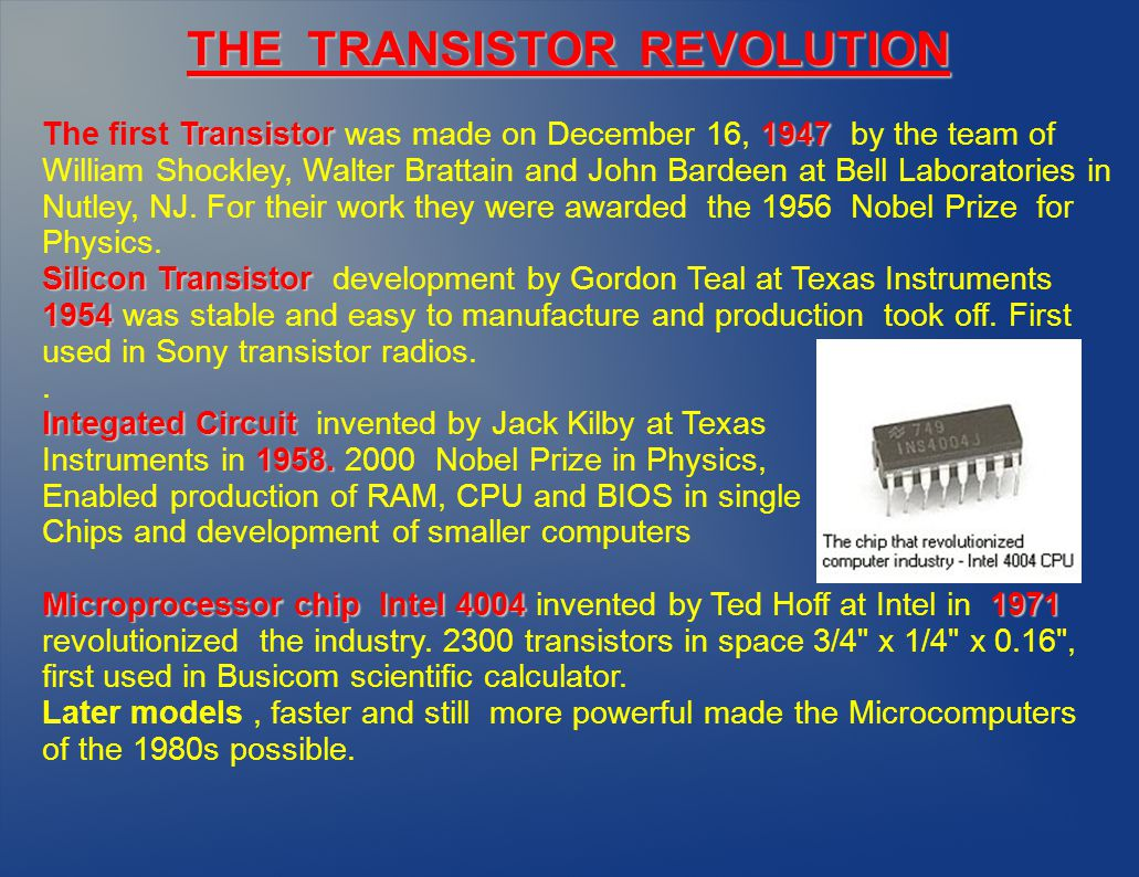 Transistor 1947 The first Transistor was made on December 16, 1947 by the team of William Shockley, Walter Brattain and John Bardeen at Bell Laboratories in Nutley, NJ.