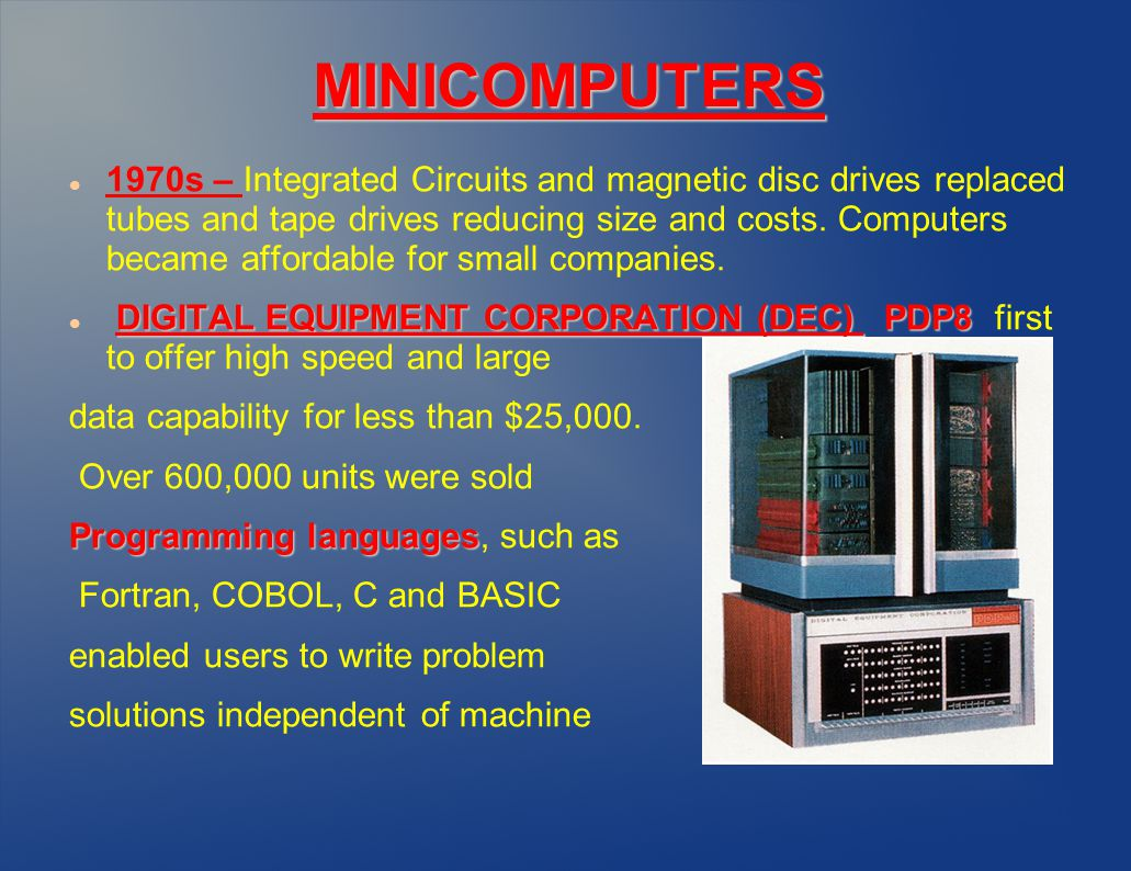 MINICOMPUTERS 1970s – Integrated Circuits and magnetic disc drives replaced tubes and tape drives reducing size and costs.