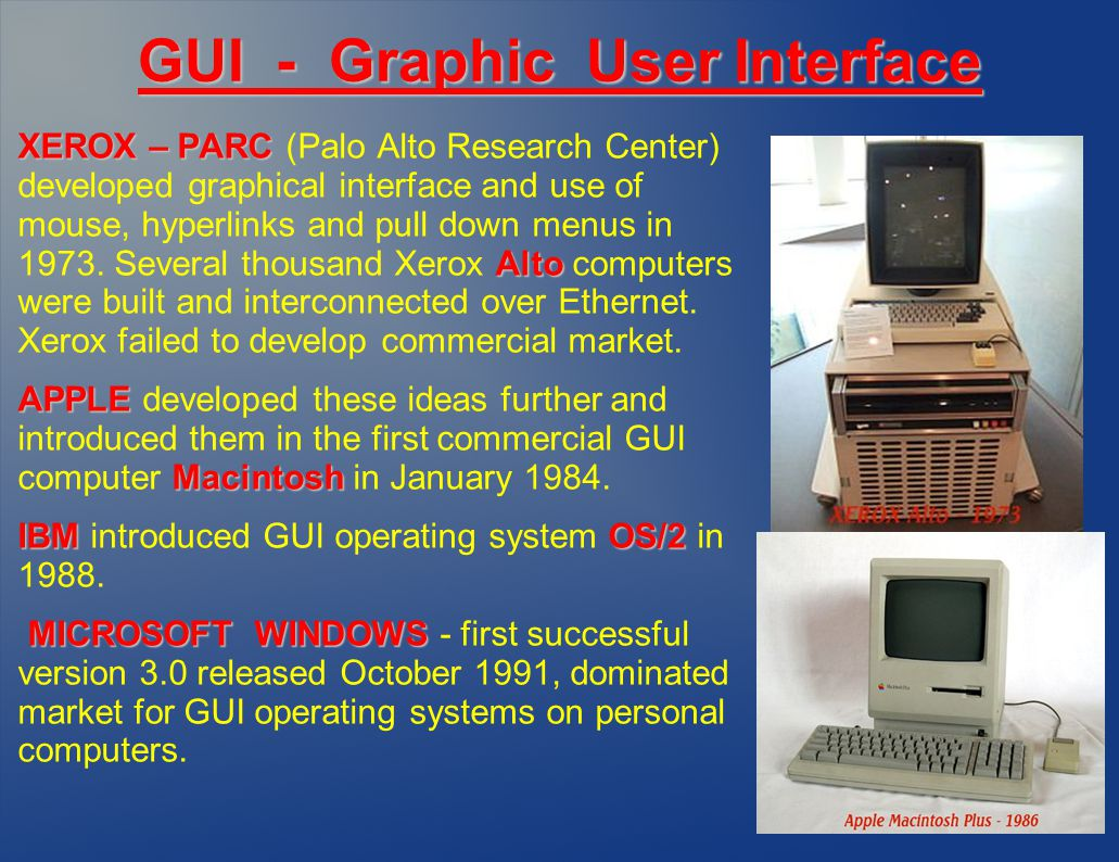 GUI - Graphic User Interface XEROX – PARC Alto XEROX – PARC (Palo Alto Research Center) developed graphical interface and use of mouse, hyperlinks and pull down menus in 1973.