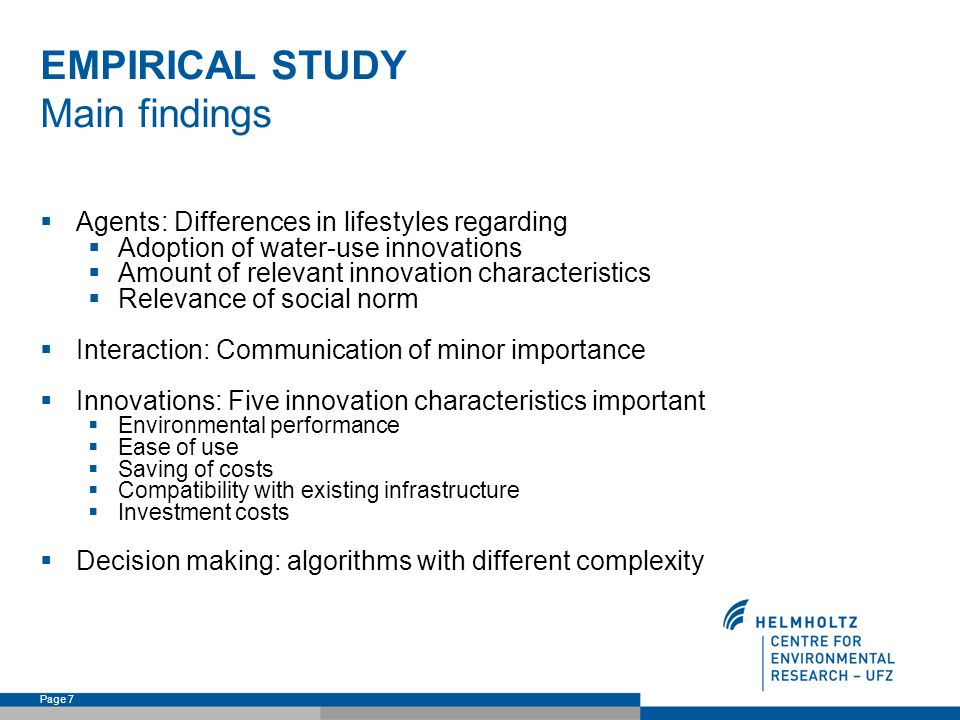 Page 7 EMPIRICAL STUDY Main findings Agents: Differences in lifestyles regarding Adoption of water-use innovations Amount of relevant innovation characteristics Relevance of social norm Interaction: Communication of minor importance Innovations: Five innovation characteristics important Environmental performance Ease of use Saving of costs Compatibility with existing infrastructure Investment costs Decision making: algorithms with different complexity