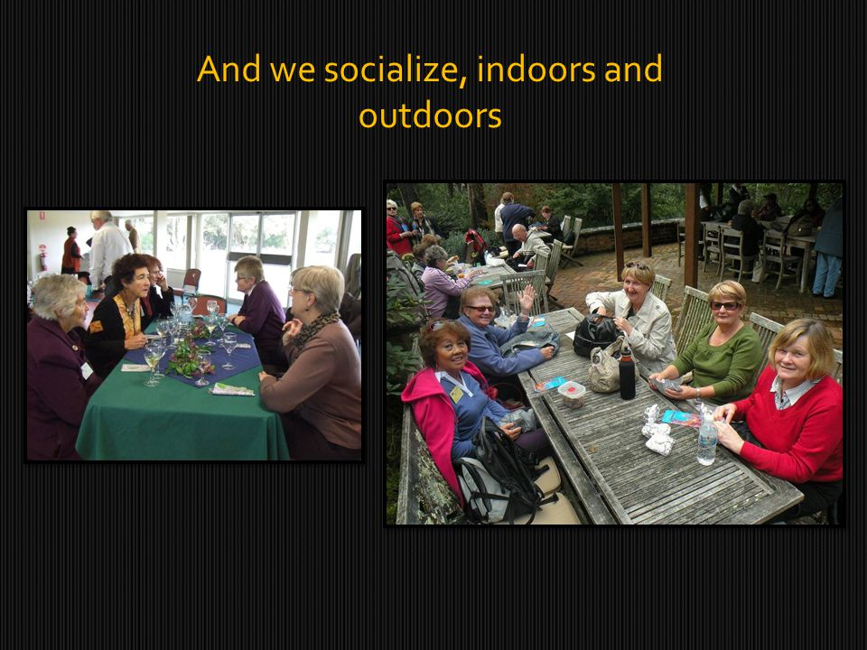 And we socialize, indoors and outdoors