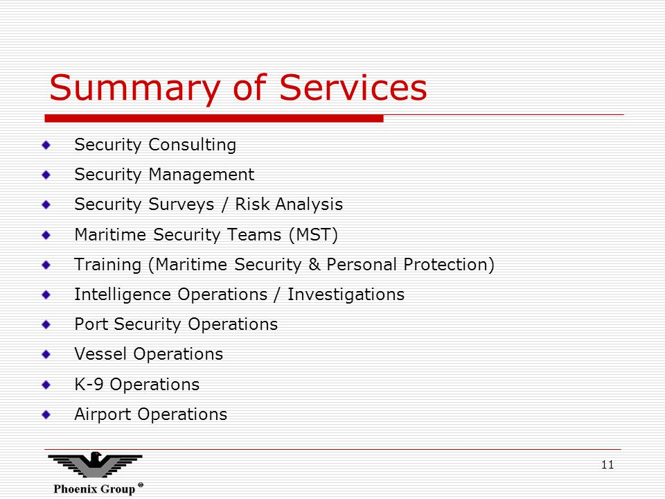 11 Summary of Services Security Consulting Security Management Security Surveys / Risk Analysis Maritime Security Teams (MST) Training (Maritime Security & Personal Protection) Intelligence Operations / Investigations Port Security Operations Vessel Operations K-9 Operations Airport Operations
