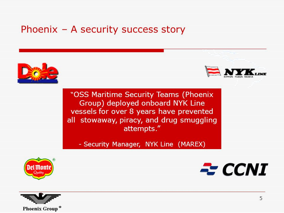 5 Phoenix – A security success story OSS Maritime Security Teams (Phoenix Group) deployed onboard NYK Line vessels for over 8 years have prevented all stowaway, piracy, and drug smuggling attempts.