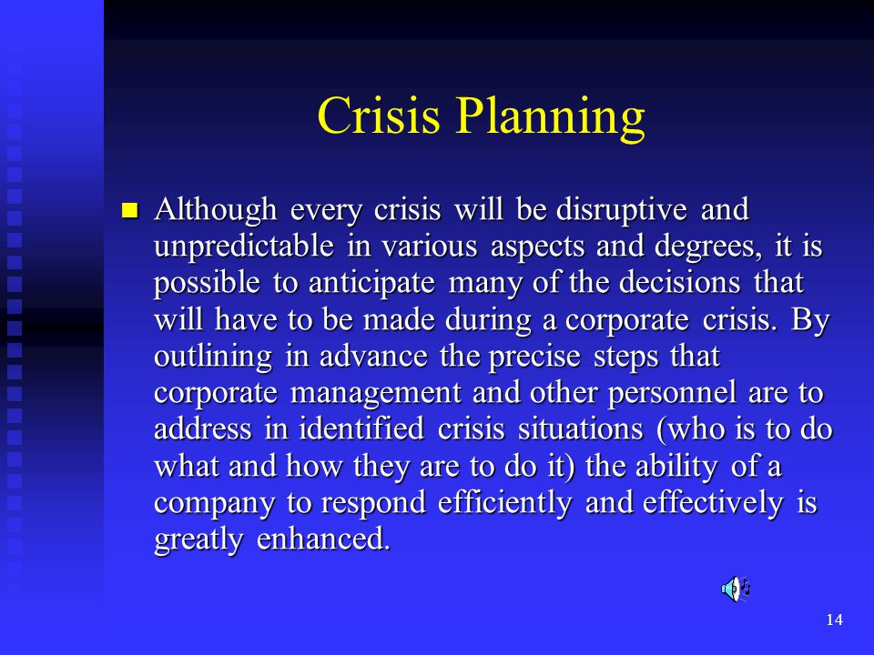 14 Crisis Planning Although every crisis will be disruptive and unpredictable in various aspects and degrees, it is possible to anticipate many of the decisions that will have to be made during a corporate crisis.