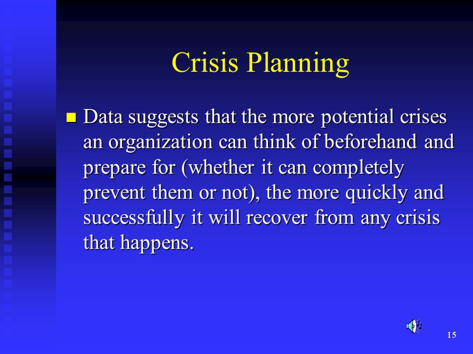 15 Crisis Planning Data suggests that the more potential crises an organization can think of beforehand and prepare for (whether it can completely prevent them or not), the more quickly and successfully it will recover from any crisis that happens.