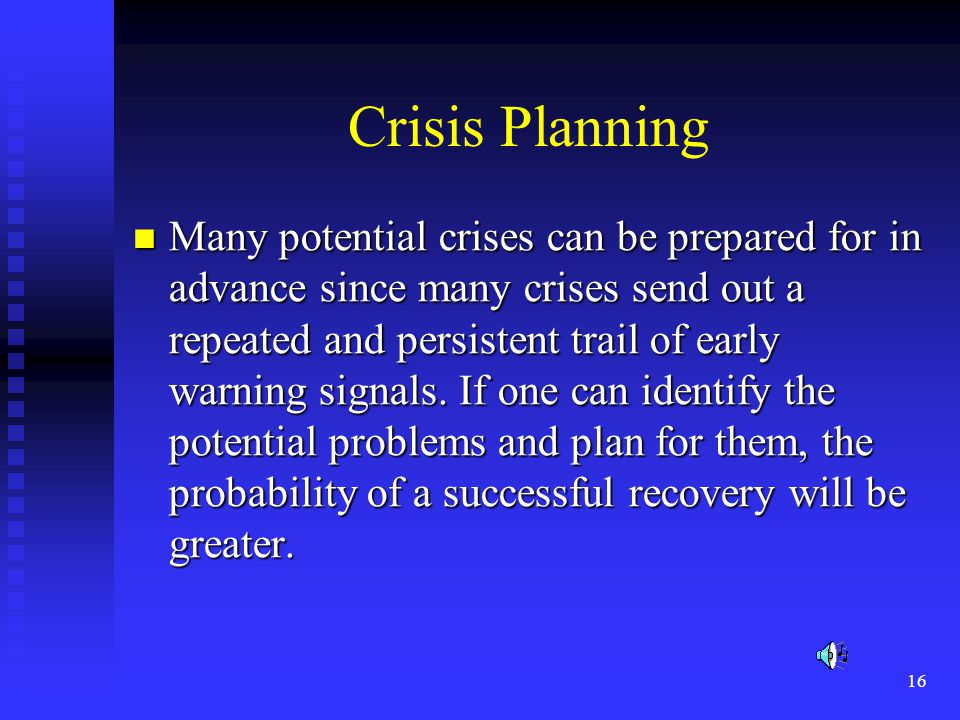 16 Crisis Planning Many potential crises can be prepared for in advance since many crises send out a repeated and persistent trail of early warning signals.