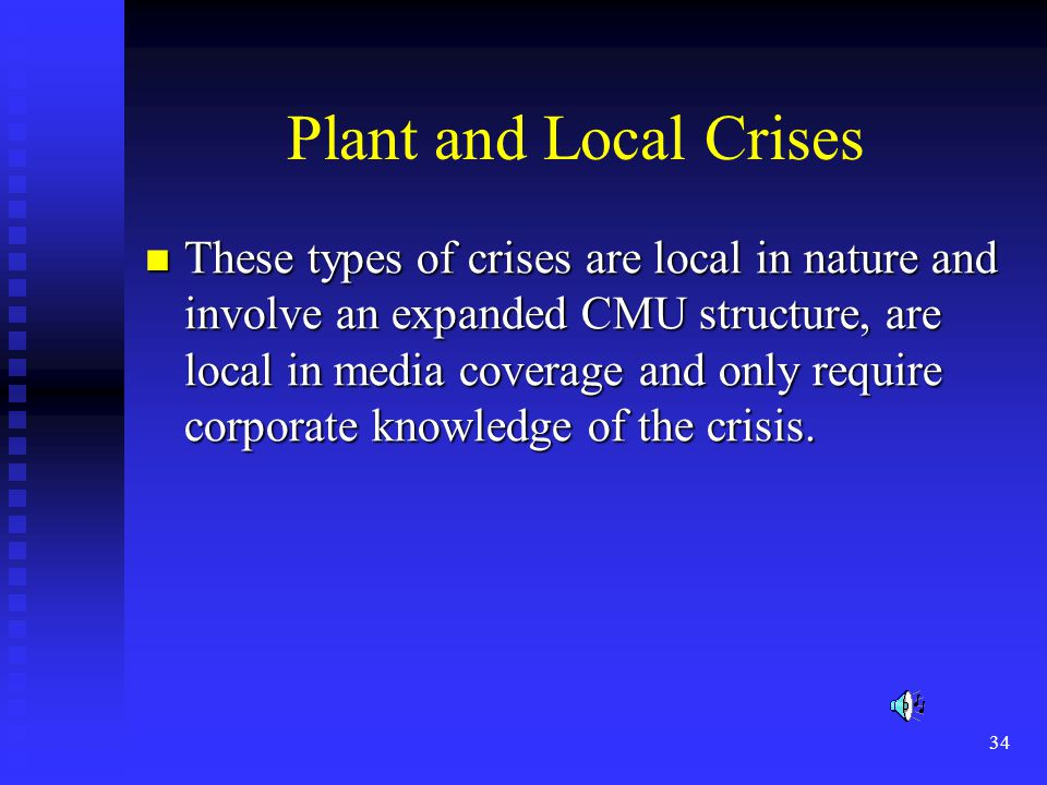 34 Plant and Local Crises These types of crises are local in nature and involve an expanded CMU structure, are local in media coverage and only require corporate knowledge of the crisis.