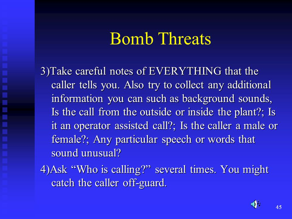 45 Bomb Threats 3)Take careful notes of EVERYTHING that the caller tells you.