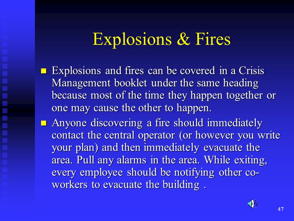 47 Explosions & Fires Explosions and fires can be covered in a Crisis Management booklet under the same heading because most of the time they happen together or one may cause the other to happen.
