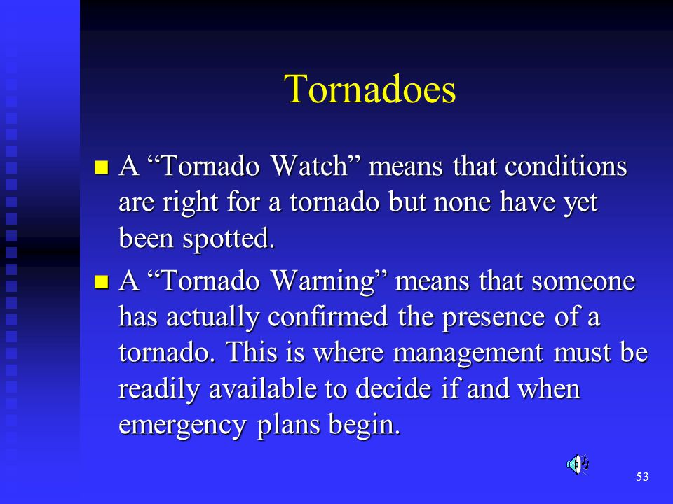 53 Tornadoes A Tornado Watch means that conditions are right for a tornado but none have yet been spotted.