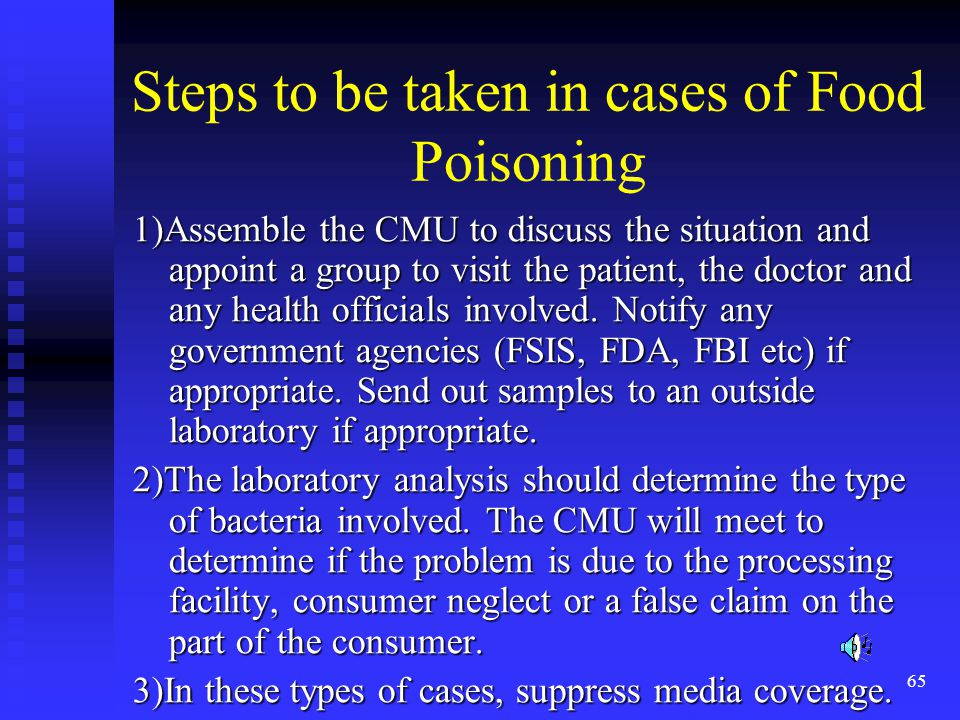65 Steps to be taken in cases of Food Poisoning 1)Assemble the CMU to discuss the situation and appoint a group to visit the patient, the doctor and any health officials involved.