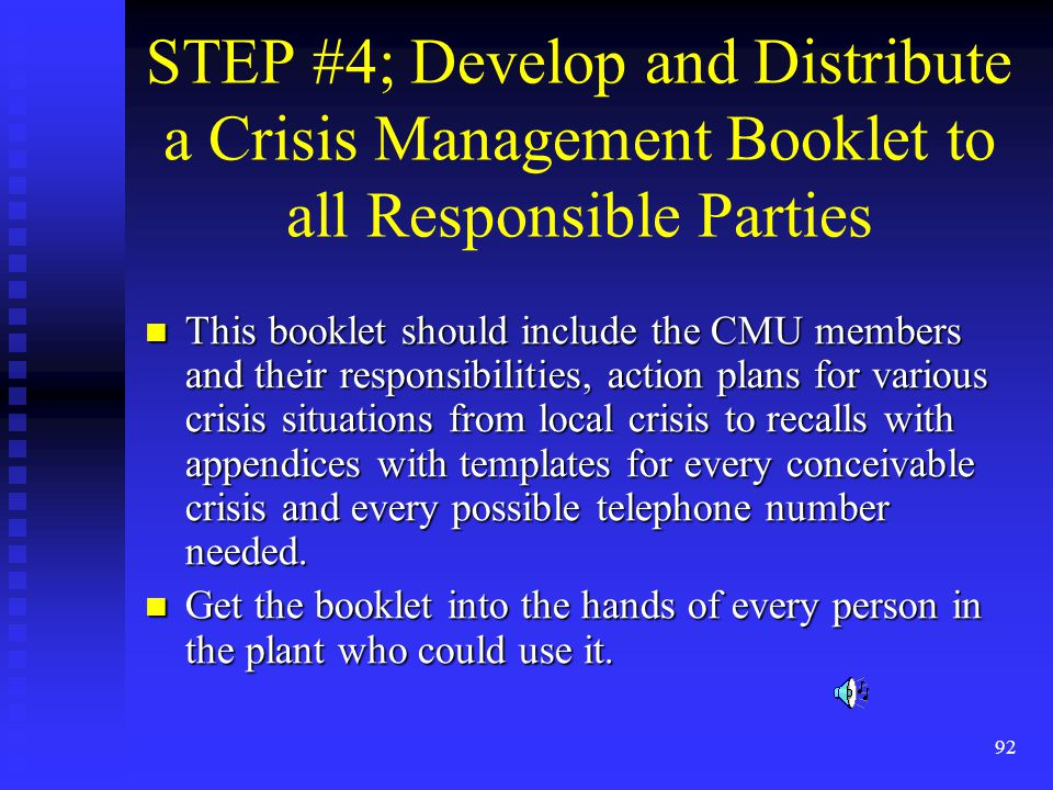 92 STEP #4; Develop and Distribute a Crisis Management Booklet to all Responsible Parties This booklet should include the CMU members and their responsibilities, action plans for various crisis situations from local crisis to recalls with appendices with templates for every conceivable crisis and every possible telephone number needed.