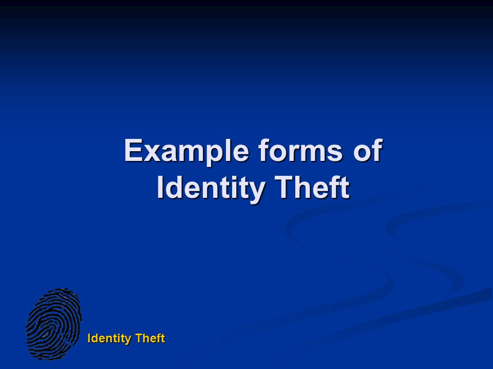 Identity Theft Example forms of Identity Theft