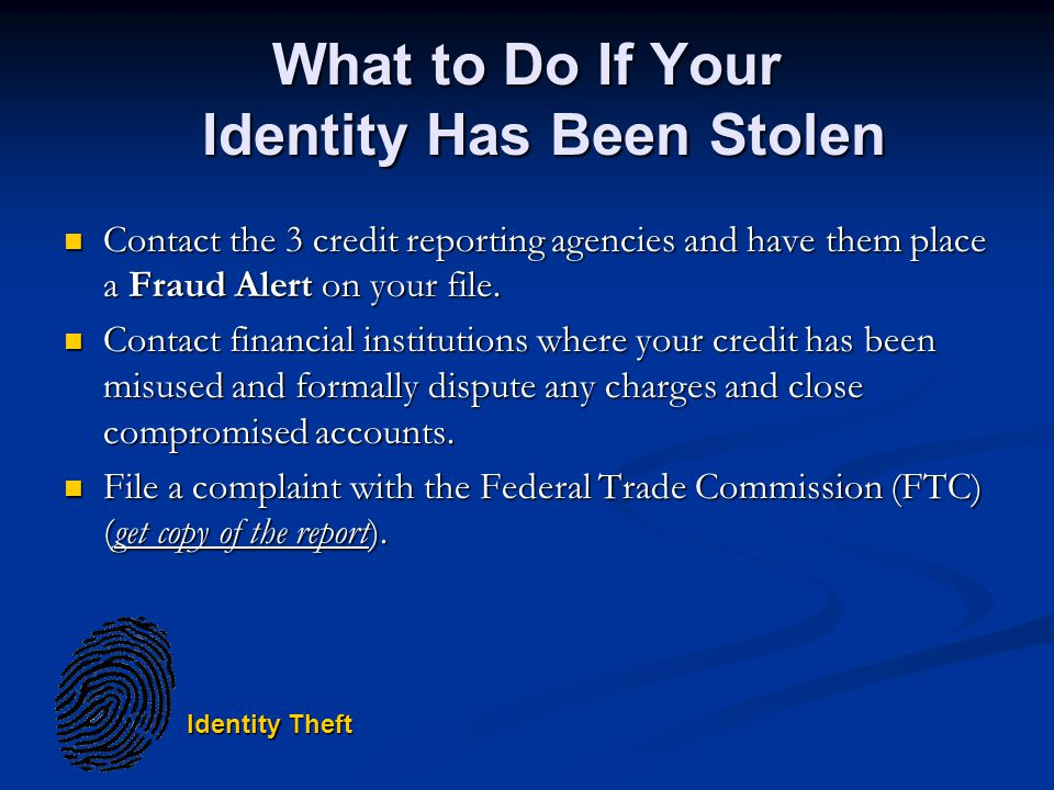 Identity Theft What to Do If Your Identity Has Been Stolen Contact the 3 credit reporting agencies and have them place a Fraud Alert on your file.