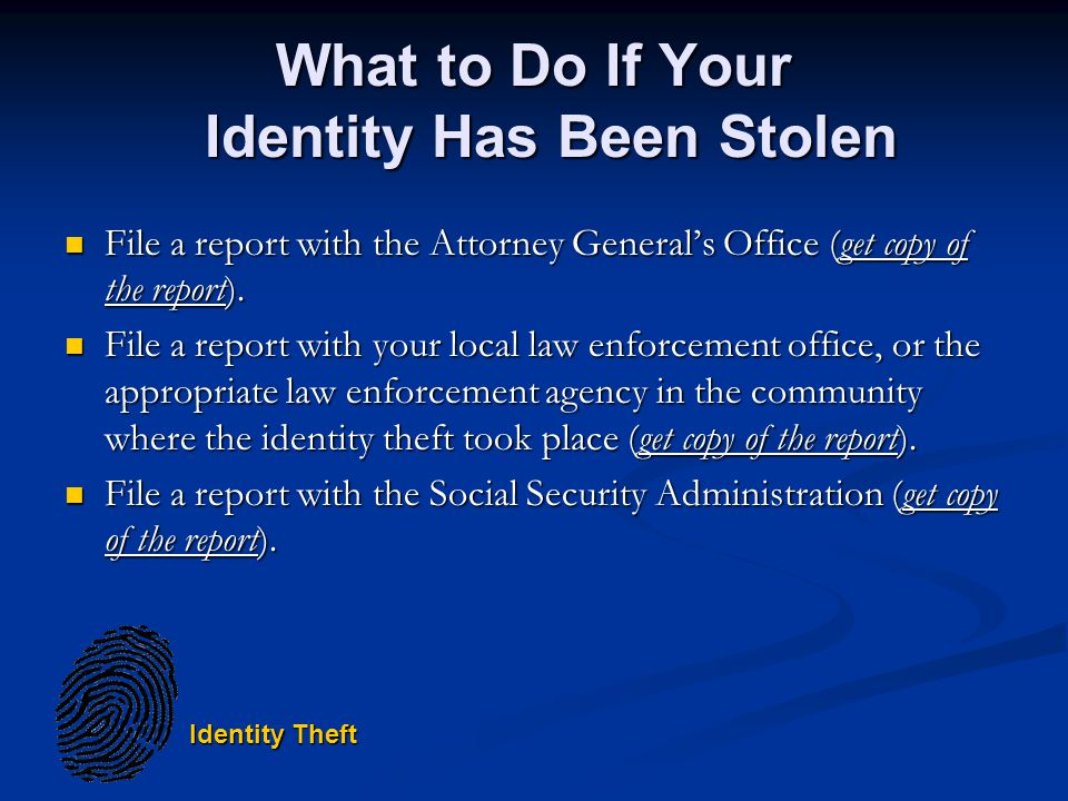 Identity Theft What to Do If Your Identity Has Been Stolen File a report with the Attorney Generals Office (get copy of the report).