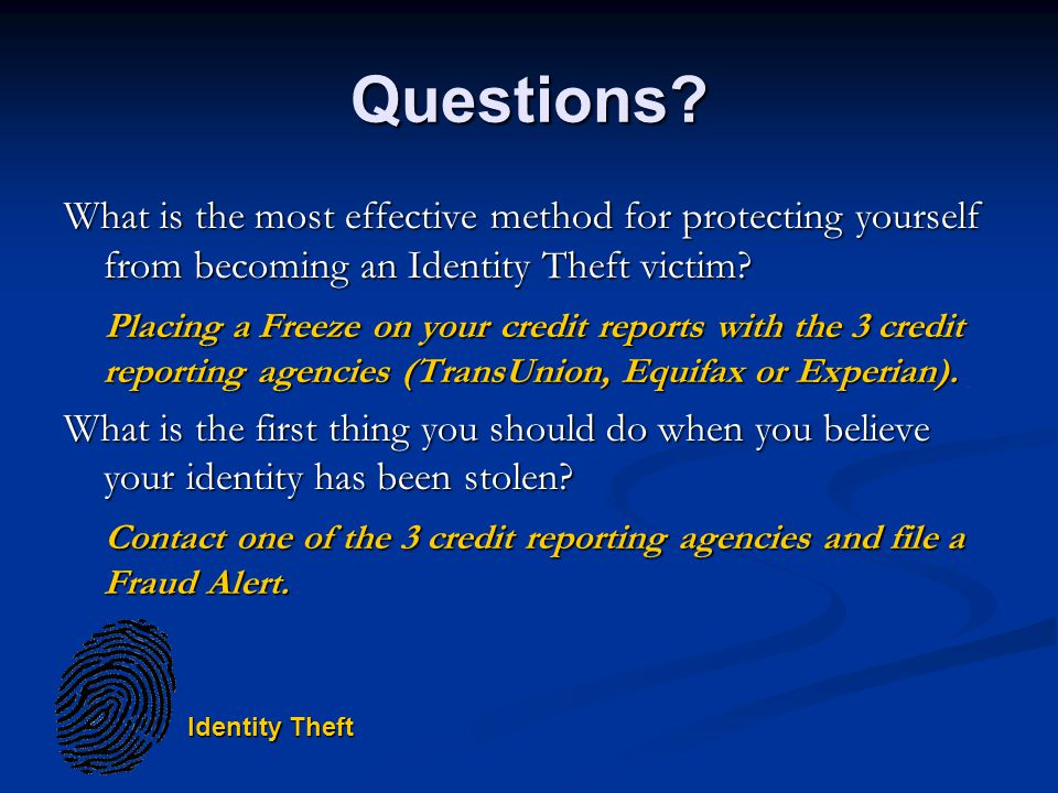 Questions? What is the most effective method for protecting yourself from becoming an Identity Theft victim? Placing a Freeze on your credit reports w