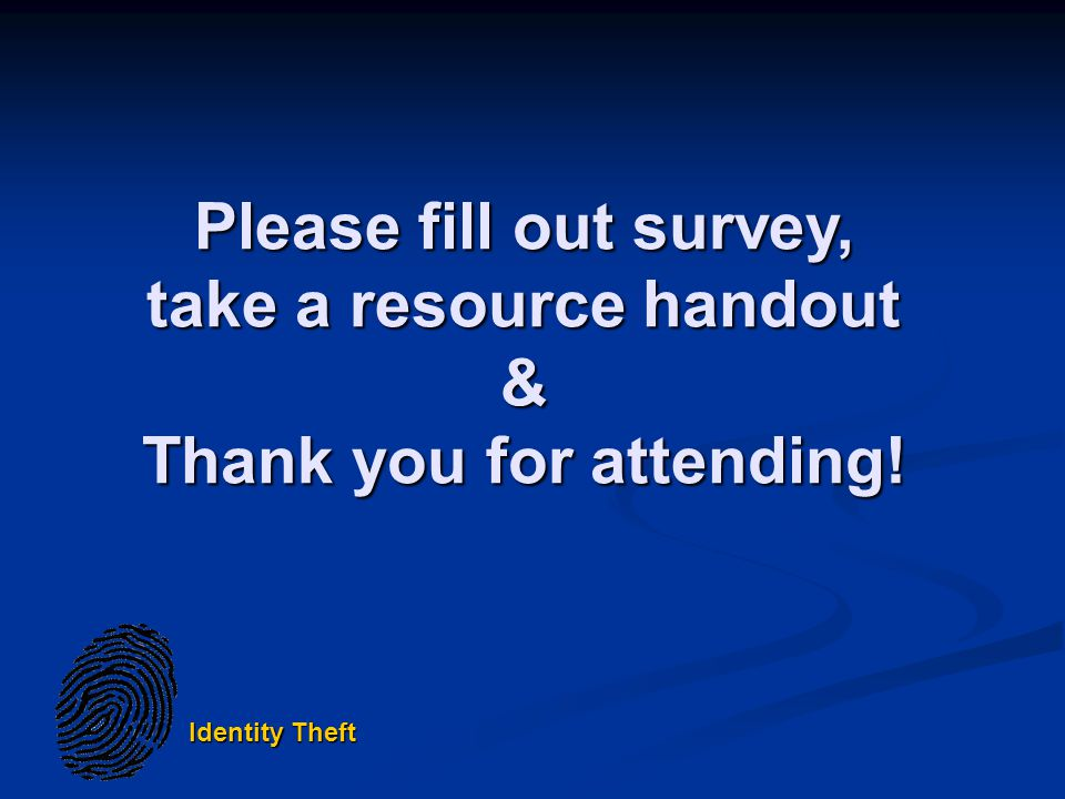 Identity Theft Please fill out survey, take a resource handout & Thank you for attending!