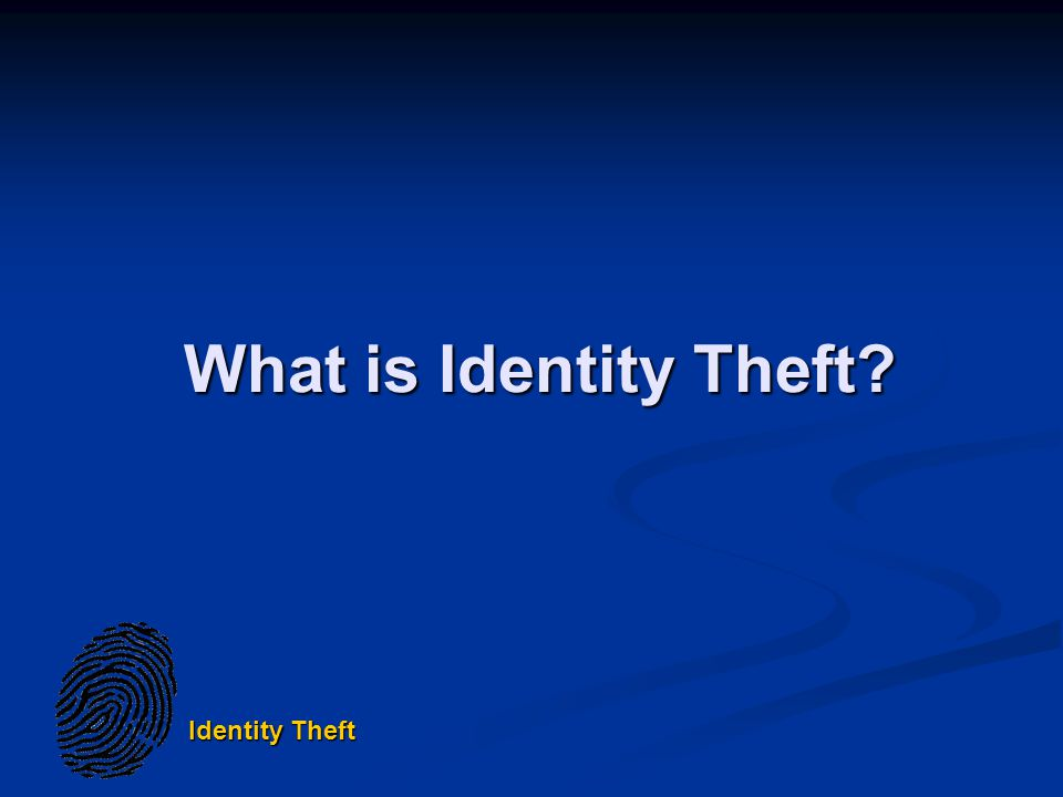 Identity Theft What is Identity Theft
