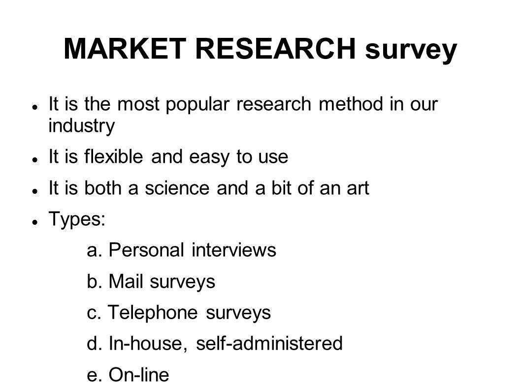 MARKET RESEARCH survey It is the most popular research method in our industry It is flexible and easy to use It is both a science and a bit of an art