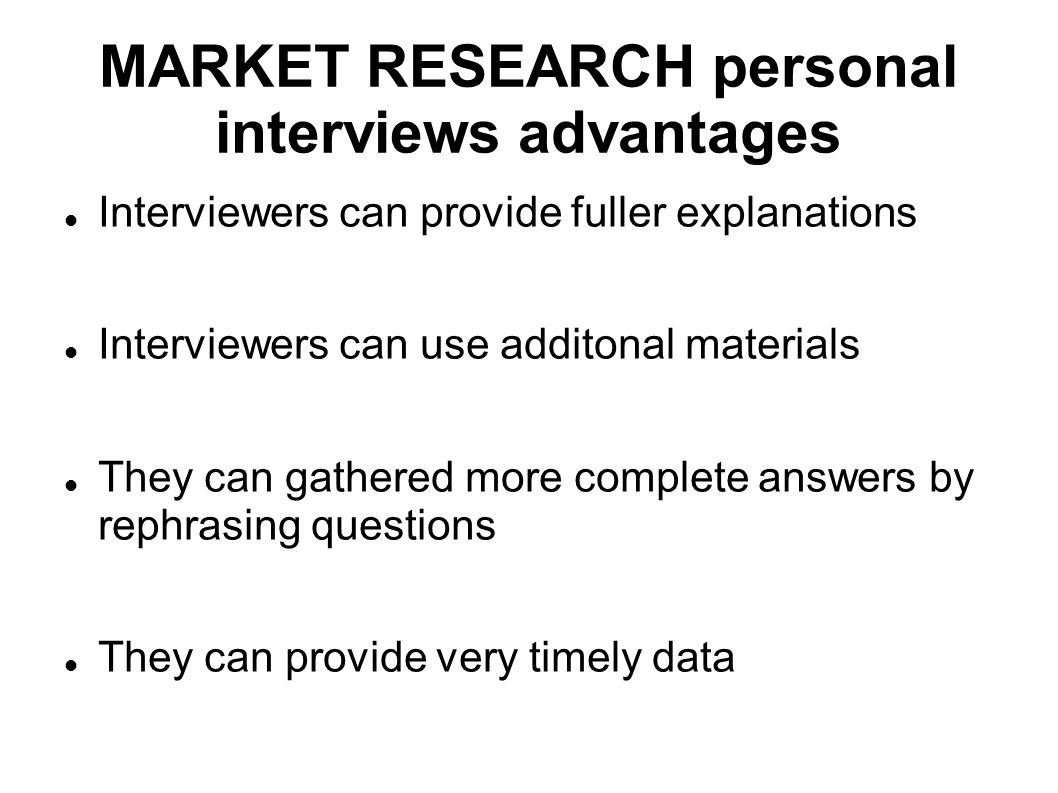 MARKET RESEARCH personal interviews advantages Interviewers can provide fuller explanations Interviewers can use additonal materials They can gathered