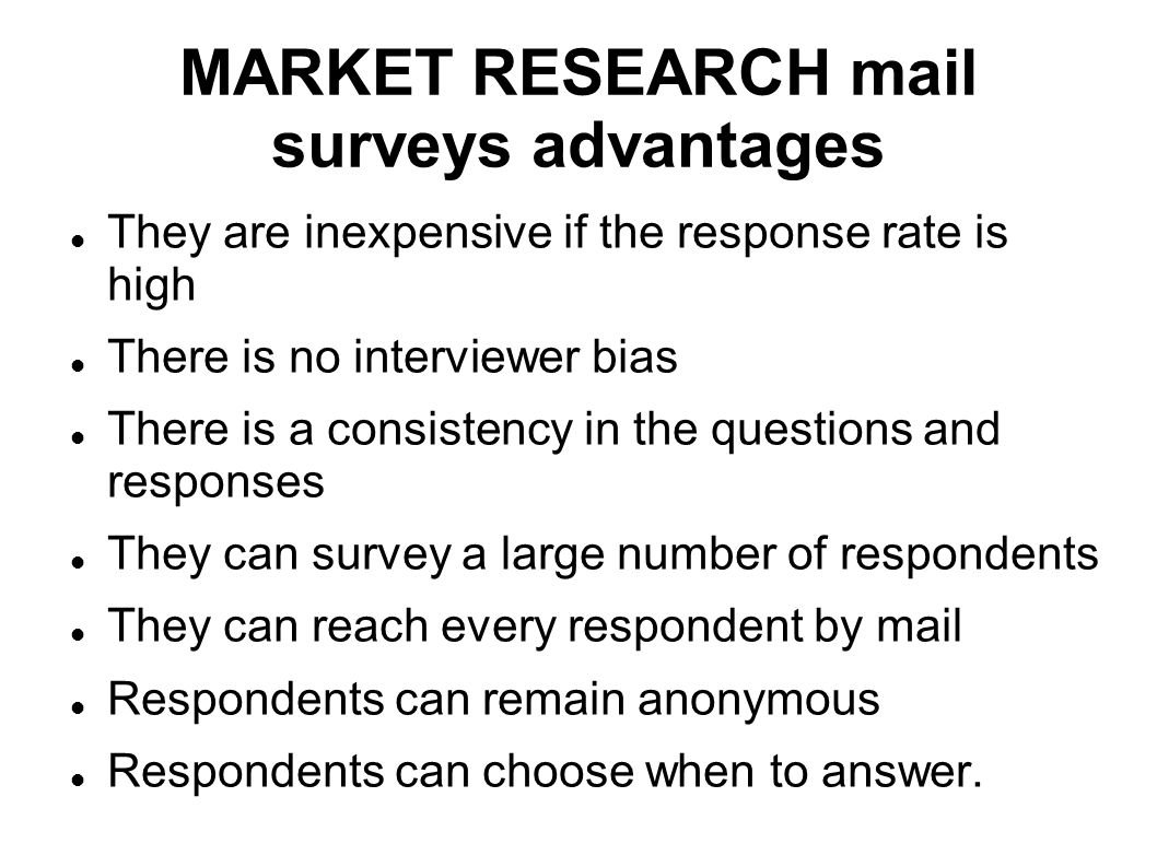 MARKET RESEARCH mail surveys advantages They are inexpensive if the response rate is high There is no interviewer bias There is a consistency in the q