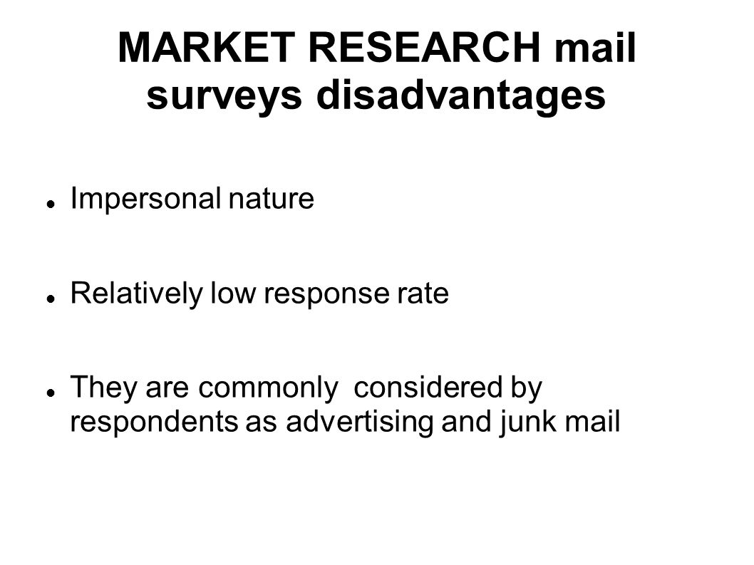 MARKET RESEARCH mail surveys disadvantages Impersonal nature Relatively low response rate They are commonly considered by respondents as advertising a