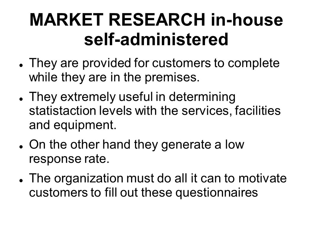 MARKET RESEARCH in-house self-administered They are provided for customers to complete while they are in the premises. They extremely useful in determ