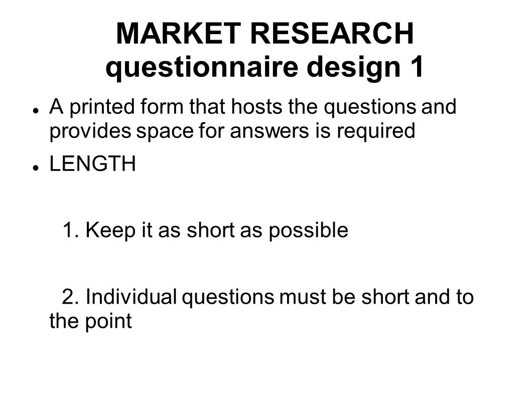 MARKET RESEARCH questionnaire design 1 A printed form that hosts the questions and provides space for answers is required LENGTH 1. Keep it as short a
