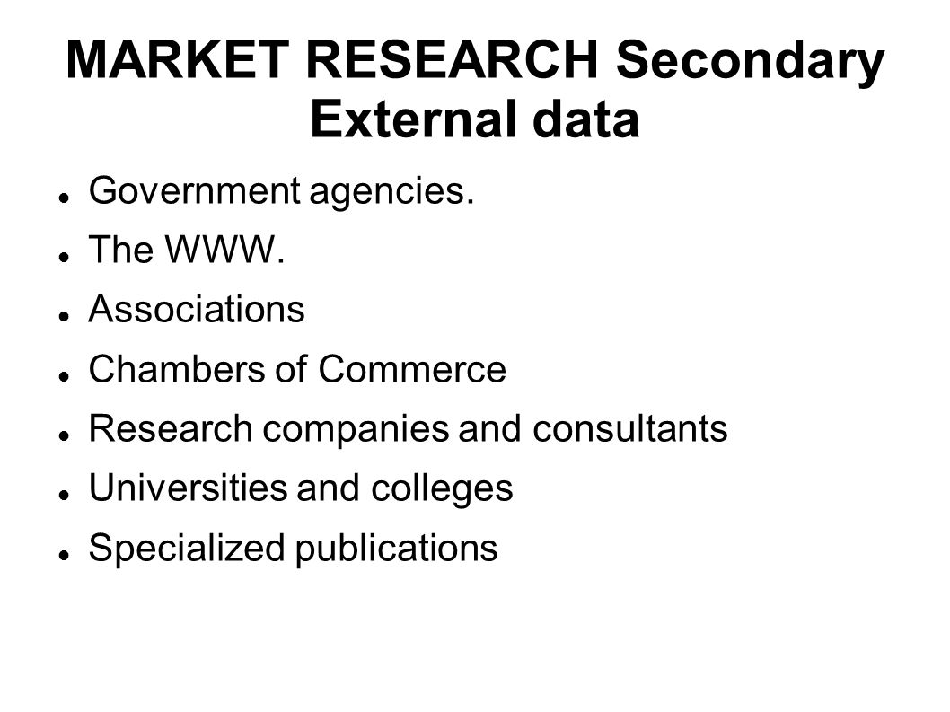 MARKET RESEARCH Secondary External data Government agencies. The WWW. Associations Chambers of Commerce Research companies and consultants Universitie