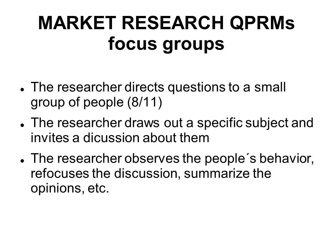 MARKET RESEARCH QPRMs focus groups The researcher directs questions to a small group of people (8/11) The researcher draws out a specific subject and