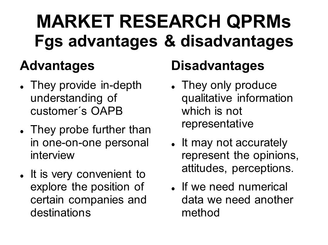 MARKET RESEARCH QPRMs Fgs advantages & disadvantages Advantages They provide in-depth understanding of customer´s OAPB They probe further than in one-