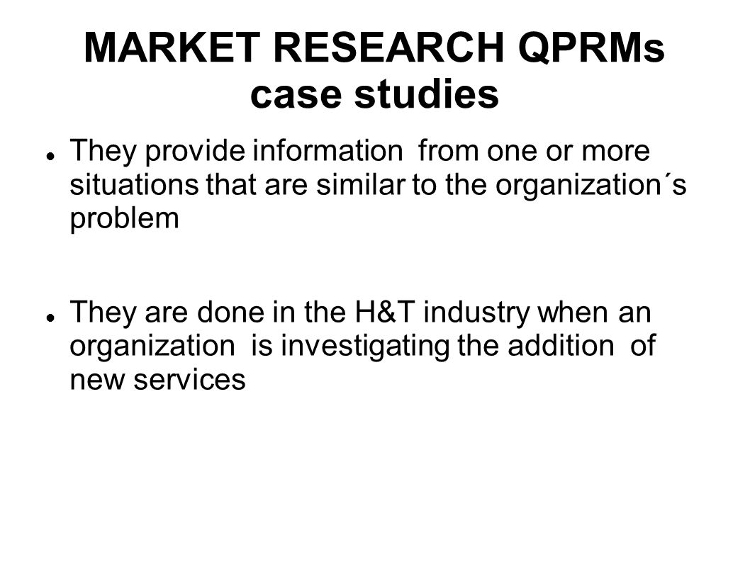 MARKET RESEARCH QPRMs case studies They provide information from one or more situations that are similar to the organization´s problem They are done i