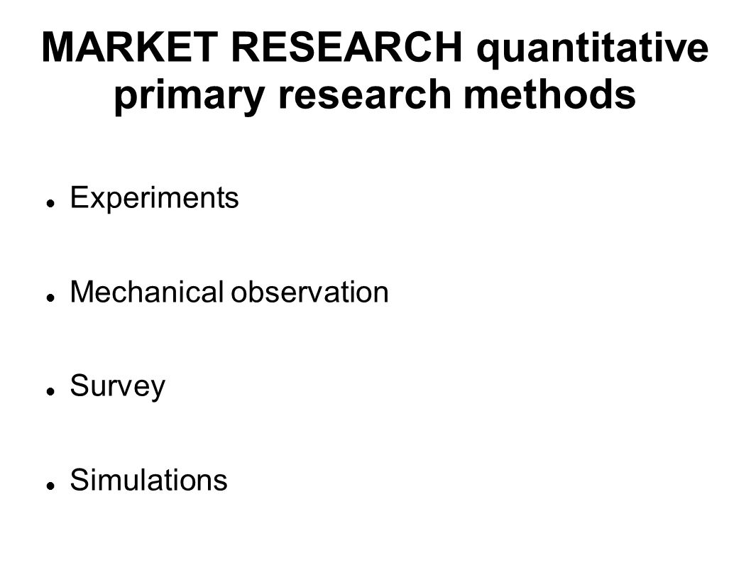 MARKET RESEARCH quantitative primary research methods Experiments Mechanical observation Survey Simulations