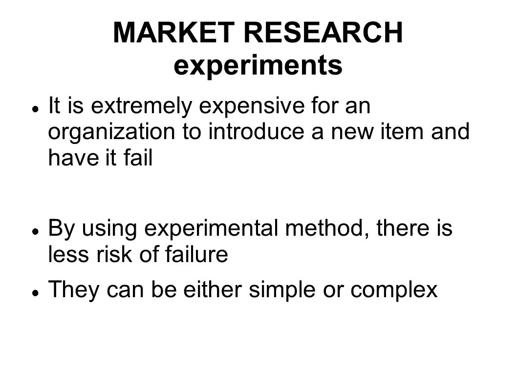 MARKET RESEARCH experiments It is extremely expensive for an organization to introduce a new item and have it fail By using experimental method, there
