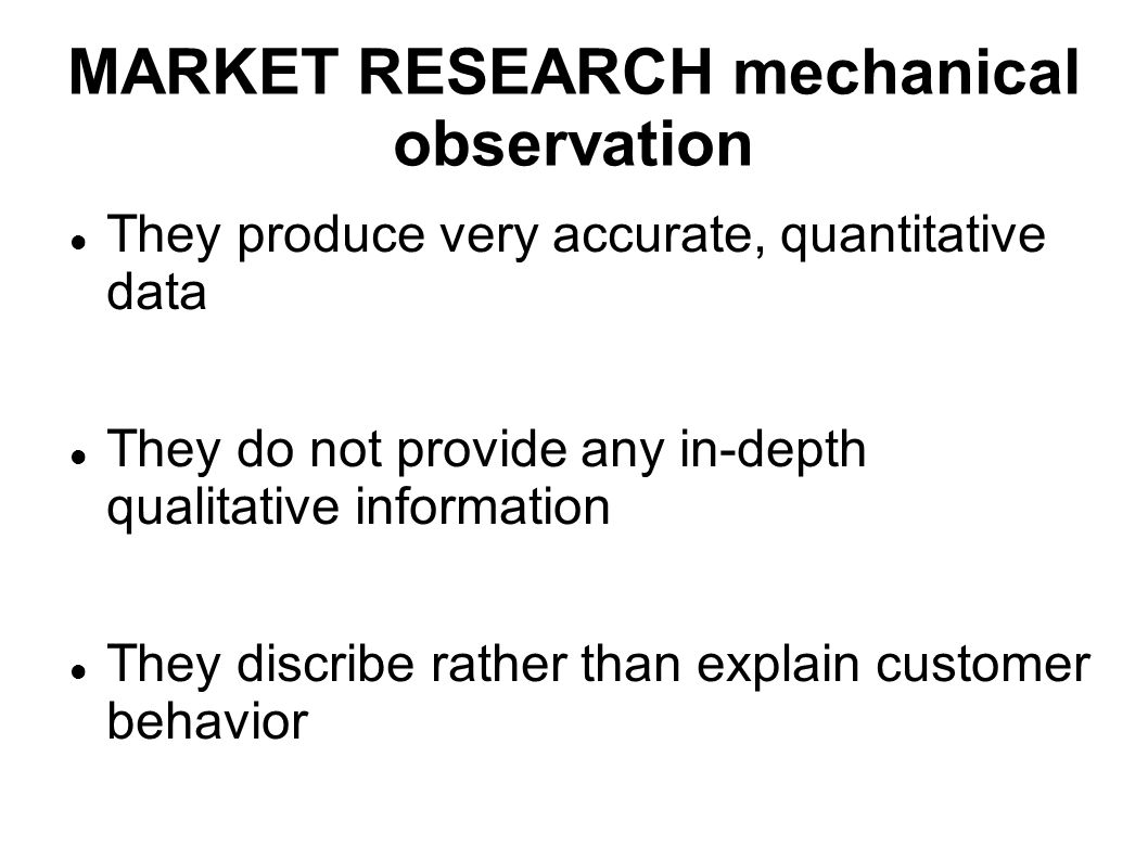 MARKET RESEARCH mechanical observation They produce very accurate, quantitative data They do not provide any in-depth qualitative information They dis