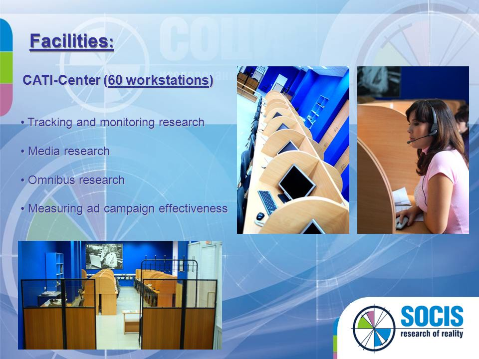 Facilities : CATI-Center (60 workstations) T Tracking and monitoring research M Media research O Omnibus research M Measuring ad campaign effectiveness