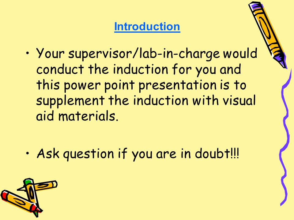 Introduction Your supervisor/lab-in-charge would conduct the induction for you and this power point presentation is to supplement the induction with visual aid materials.