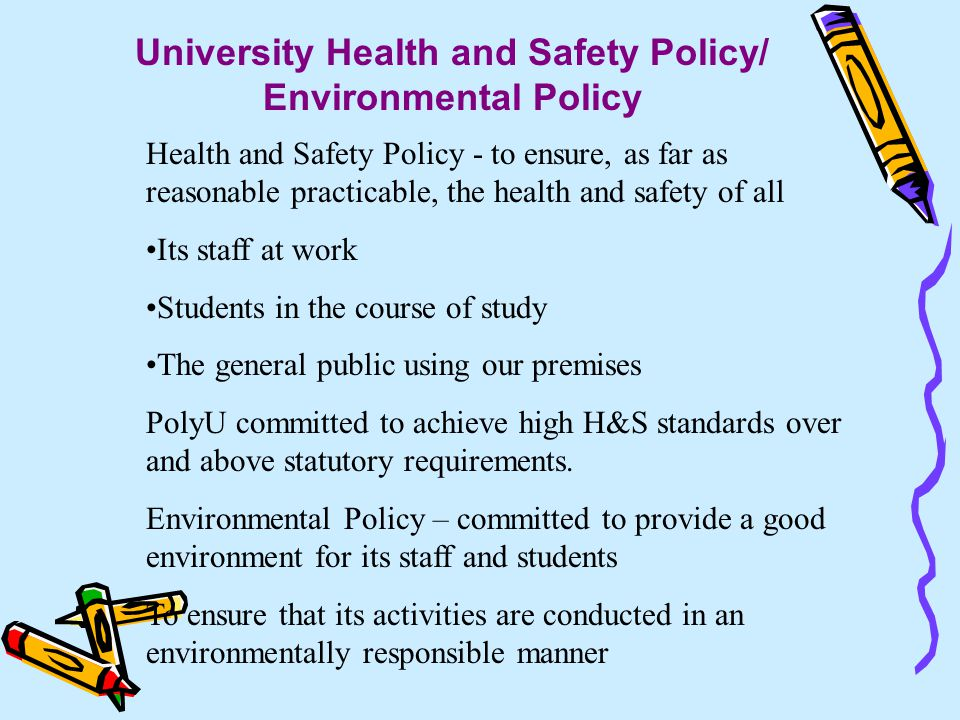University Health and Safety Policy/ Environmental Policy Health and Safety Policy - to ensure, as far as reasonable practicable, the health and safety of all Its staff at work Students in the course of study The general public using our premises PolyU committed to achieve high H&S standards over and above statutory requirements.