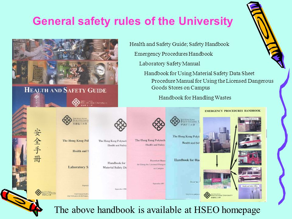 The above handbook is available at HSEO homepage Health and Safety Guide; Safety Handbook Emergency Procedures Handbook Laboratory Safety Manual Handbook for Using Material Safety Data Sheet Procedure Manual for Using the Licensed Dangerous Goods Stores on Campus Handbook for Handling Wastes General safety rules of the University