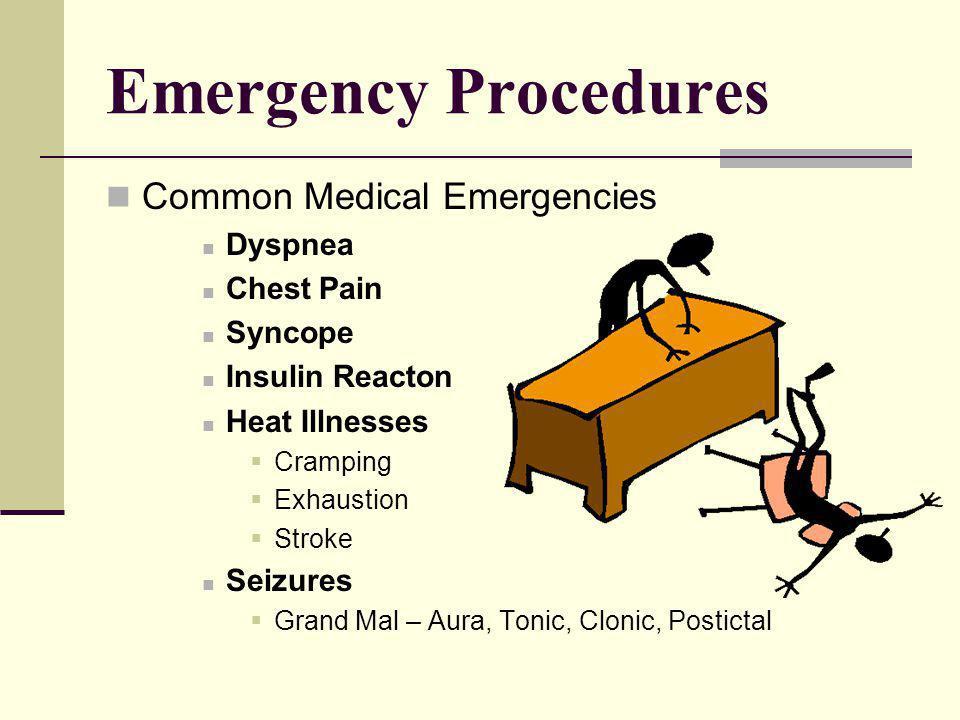 Emergency Procedures Common Medical Emergencies Dyspnea Chest Pain Syncope Insulin Reacton Heat Illnesses Cramping Exhaustion Stroke Seizures Grand Mal – Aura, Tonic, Clonic, Postictal