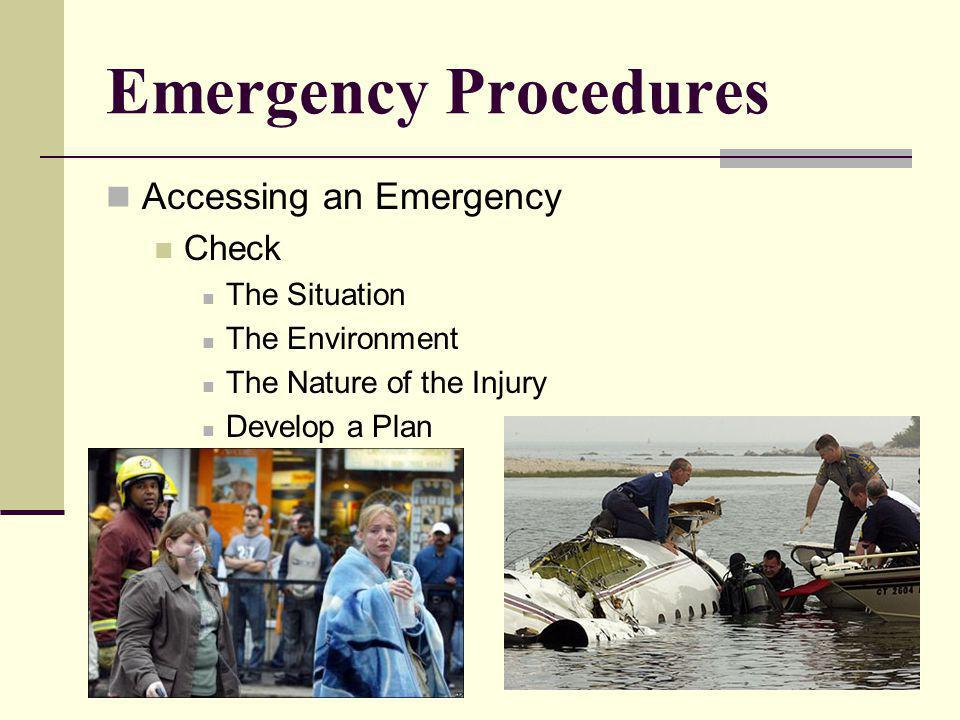Emergency Procedures Accessing an Emergency Check The Situation The Environment The Nature of the Injury Develop a Plan