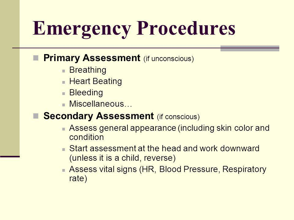 Emergency Procedures Primary Assessment (if unconscious) Breathing Heart Beating Bleeding Miscellaneous… Secondary Assessment (if conscious) Assess general appearance (including skin color and condition Start assessment at the head and work downward (unless it is a child, reverse) Assess vital signs (HR, Blood Pressure, Respiratory rate)